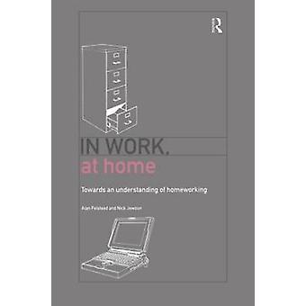 In Work at Home Towards an Understanding of Homeworking by Felstead & Alan