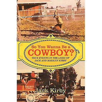 So You Wanna Be a Cowboy True Events in the Lives of Jack and Marilyn Kirby by Kirby & Jack