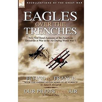 Eagles Over the Trenches Two First Hand Accounts of the American Escadrille at War in the Air During World War 1Flying For France With the American Escadrille at Verdun and Our Pilots in the Air by McConnell & James & R.