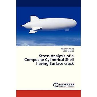 Stress Analysis of a Composite Cylindrical Shell Having Surface Crack by Amare Belachew