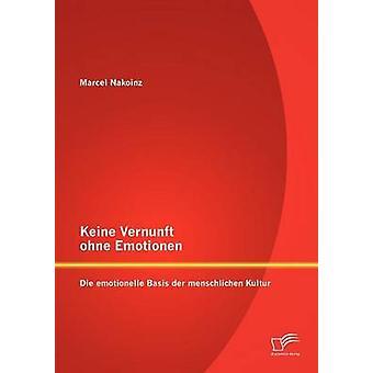Keine Vernunft ohne Emotionen Die emotionelle Basis der menschlichen Kultur by Nakoinz & Marcel