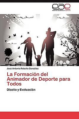La Formacin del Animador de Deporte para Todos by Rebollo Gonzlez Jos Antonio