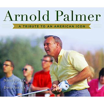 Arnold Palmer - A Tribute to an American Icon by David Fischer - David