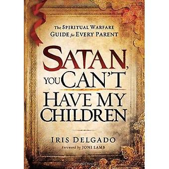 Satan - You Can't Have My Children - The Spiritual Warfare Guide for E