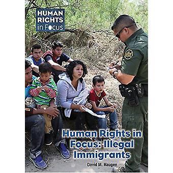 Human Rights in Focus - Illegal Immigrants by David M Haugen - 9781682