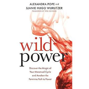 Wild Power - Discover the Magic of Your Menstrual Cycle and Awaken the