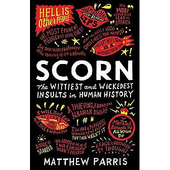 Scorn - The Wittiest and Wickedest Insults in Human History by Matthew