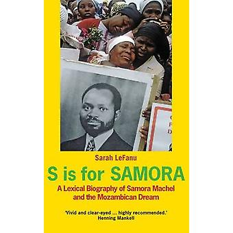 S is for Samora - A Lexical Biography of Samora Machel and the Mozambi