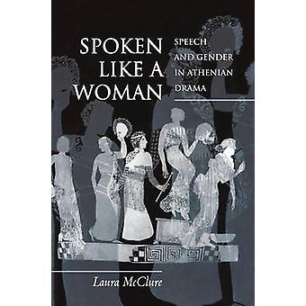 Spoken Like a Woman - Speech and Gender in Athenian Drama by Laura K.