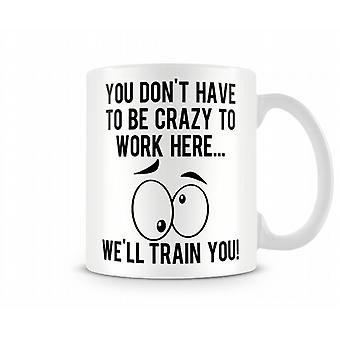 You Don't Have To Be Crazy To Work Here Mug