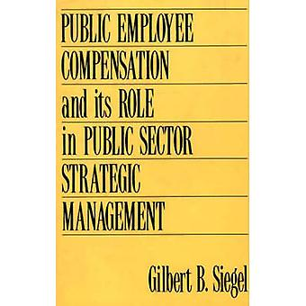 Public Employee Compensation and Its Role in Public Sector Strategic Management by Siegel & Gilbert B.