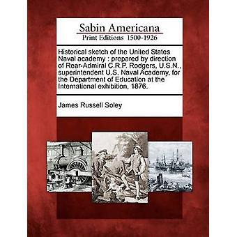 Historiske skisse av United States Naval academy utarbeidet av retning RearAdmiral C.R.P. Rodgers U.S.N. inspektør U.S. Naval Academy for Institutt for utdanning på Internati av Soley & James Russell