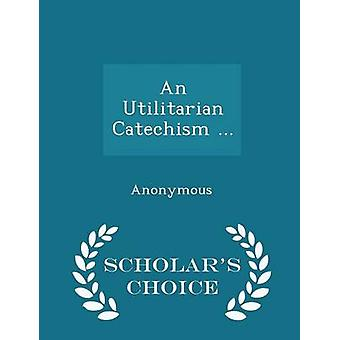An Utilitarian Catechism ...  Scholars Choice Edition by Anonymous