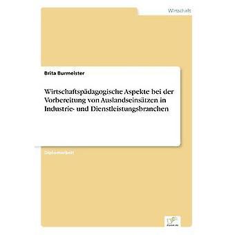 Wirtschaftspdagogische Aspekte Bei der Vorbereitung von Auslandseinstzen in Industrie Und Dienstleistungsbranchen durch & Brita Burmeister