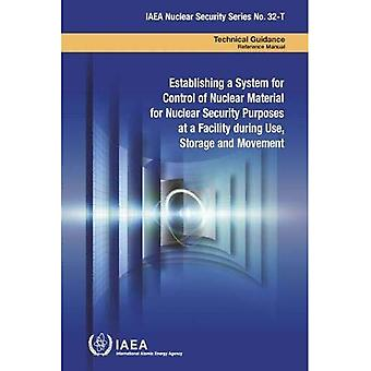 Establishing a System for Control of Nuclear Material� for Nuclear Security Purposes at a Facility during Use, Storage and Movement (IAEA Nuclear Security Series)
