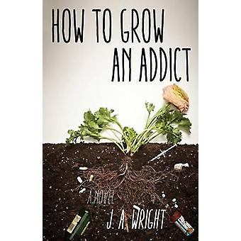 How to Grow an Addict by J a Wright - 9781631529917 Book