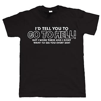 I'd tell You To Go To Hell But I Work There, Mens Funny T Shirt