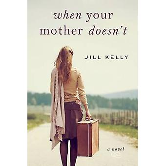 When Your Mother Doesn't - A Novel by Jill Kelly - 9781632207005 Book