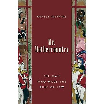 Mr. Mothercountry - The Man Who Made the Rule of Law by Keally D. McBr