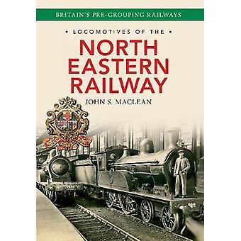 Locomotives of the North Eastern Railway by John S. Maclean - 9781445
