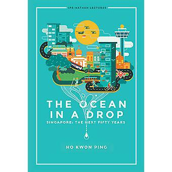 The Ocean in a Drop - Singapore - The Next Fifty Years by Kwon Ping Ho