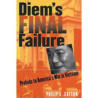 Diems Final Failure Prelude to Americas War in Vietnam by Catton & Philip E.