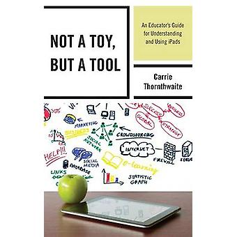 Not a Toy But a Tool An Educator S Guide for Understanding and Using Ipads by Thornthwaite & Carrie