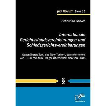 Internationale Gerichtsstandsvereinbarungen und Schiedsgerichtsvereinbarungen Gegenberstellung des New Yorker bereinkommens von 1958 mit dem Haager bereinkommen von 2005 by Opalko & Sebastian