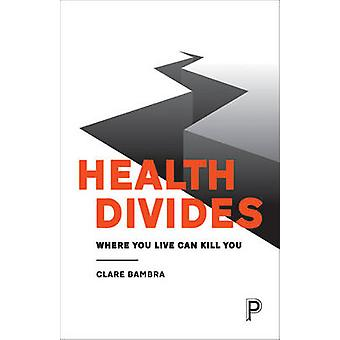 Health Divides - Where You Live Can Kill You by Clare Bambra - 9781447