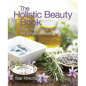 The Holistic Beauty Book - With Over 100 Natural Recipes for Gorgeous