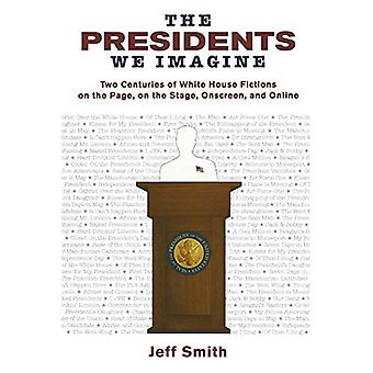 The Presidents We Imagine: Two Centuries of White House Fictions on the Page, on the Stage, Onscreen, and Online (Studies in American Thought and Culture)