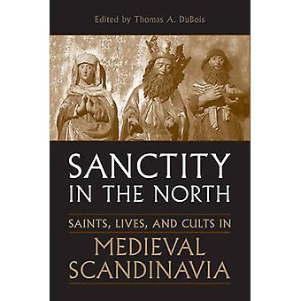 Sanctity in the North Saints Lives and Cults in Medieval Scandinavia by DuBois & Thomas A.