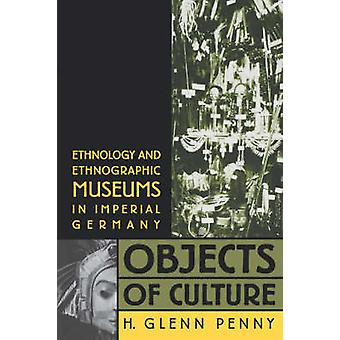 Objects of Culture Ethnology and Ethnographic Museums in Imperial Germany by Penny & H. Glenn