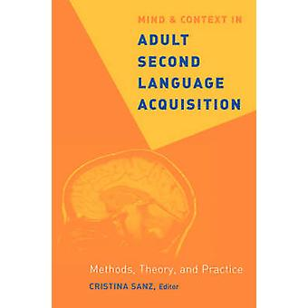 Mind and Context in Adult Second Language Acquisition Methods Theory and Practice by Sanz & Cristina