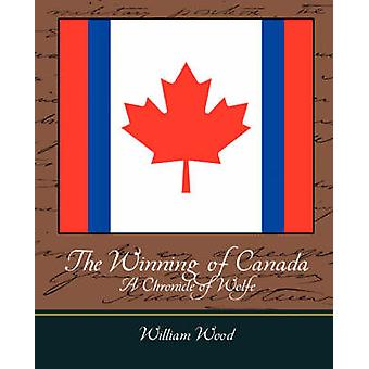 The Winning of Canada a Chronicle of Wolfe by William Wood & Wood