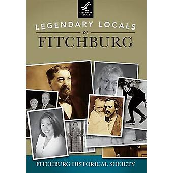 Legendary Locals of Fitchburg by Fitchburg Historical Society - 97814