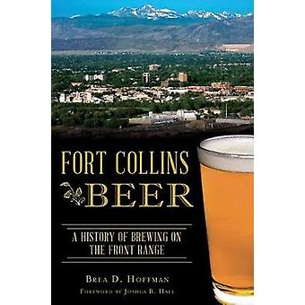 Fort Collins Beer - A History of Brewing on the Front Range by Brea D