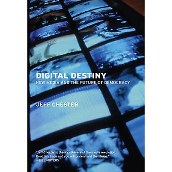 Digital Destiny - New Media and the Future of Democracy by Jeff Cheste