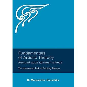 Fundamentals of Artistic Therapy Founded Upon Spiritual Science - The