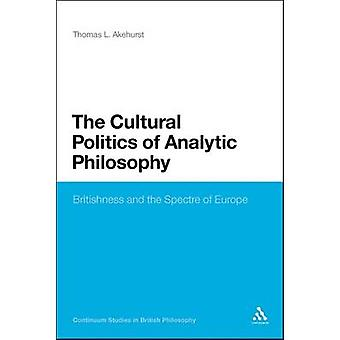 The Cultural Politics of Analytic Philosophy Britishness and the Spectre of Europe by Akehurst & Thomas L.