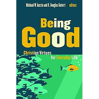 Being Good - Christian Virtues for Everyday Life by Michael W. Austin