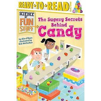 The Sugary Secrets Behind Candy by Ellie O'Ryan - Rob McClurkan - 978