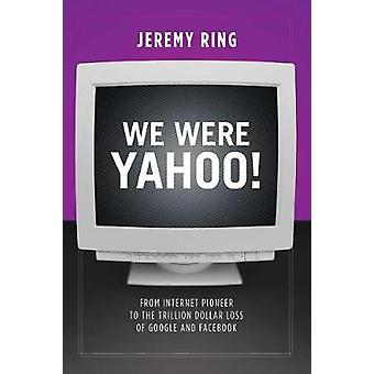 We Were Yahoo! - From Internet Pioneer to the Trillion Dollar Loss of