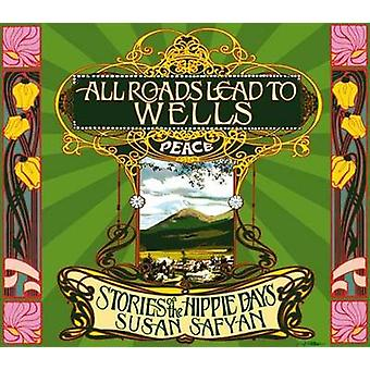 All Roads Lead to Wells - Stories of the Hippie Days by Susan Safyan -
