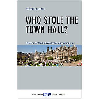 Who Stole the Town Hall? - The End of Local Government as We Know it b