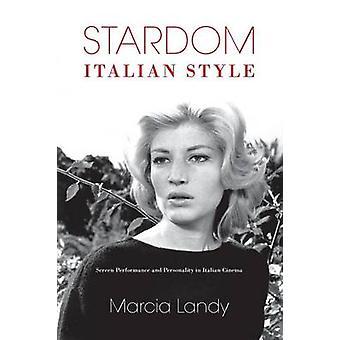 Stardom Italian Style Screen Performance and Personality in Italian Cinema by Landy & Marcia