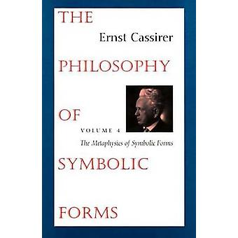 The Philosophy of Symbolic Forms Volume 4 The Metaphysics of Symbolic Forms by Cassirer & Ernst