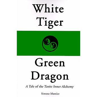 White Tiger Green Dragon A Tale of the Taoist Inner Alchemy by Marnier & Simone