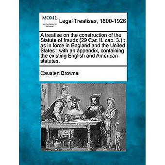A treatise on the construction of the Statute of frauds 29 Car. II. cap. 3.  as in force in England and the United States  with an appendix containing the existing English and American statutes. by Browne & Causten