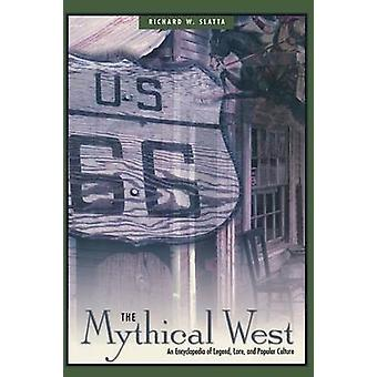 The Mythical West An Encyclopedia of Legend Lore and Popular Culture by Slatta & Richard W.